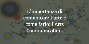 L'importanza di comunicare l'arte e come farlo: l'Arts Communication.